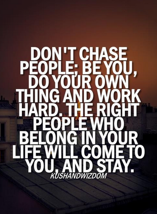 Don't chase people. Do you own thing.
