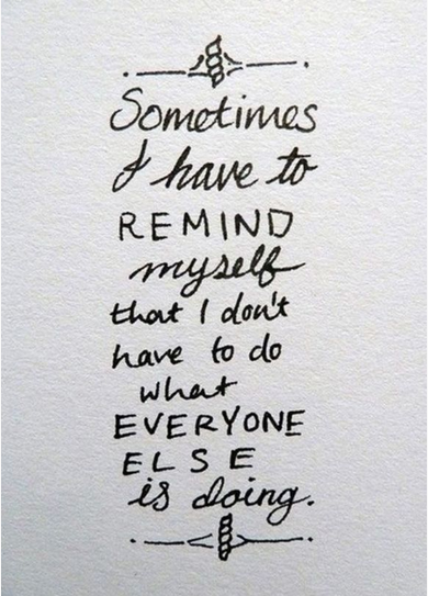 i have to remind myself that i dont have to do what everyone else is doing