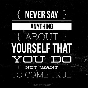 Never say anything about yourself that you do not want to come true