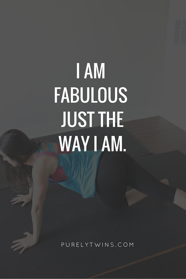 Mantra. I am fabulous just the way I am. You can still love your body now while working on making it better.