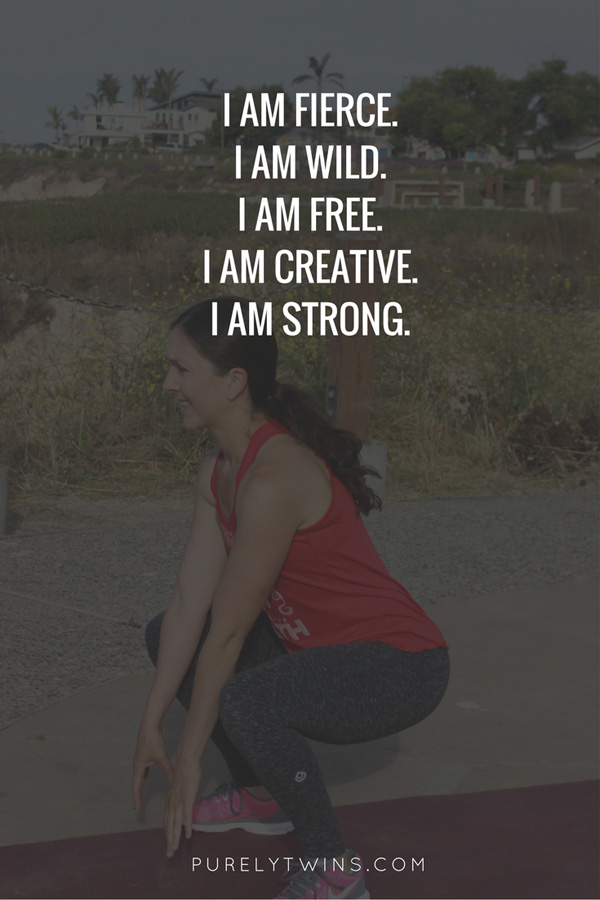 I am fierce. I am wild. I am free. I am creative. I am strong.