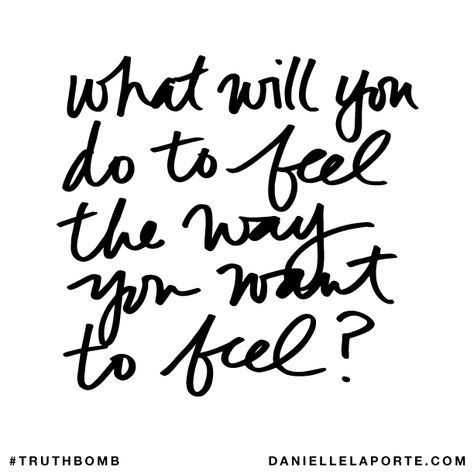 What will you do to feel the way you want to feel?