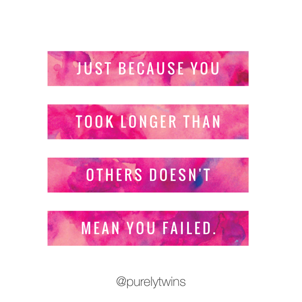 Just because you took longer than others doesn't mean we failed.