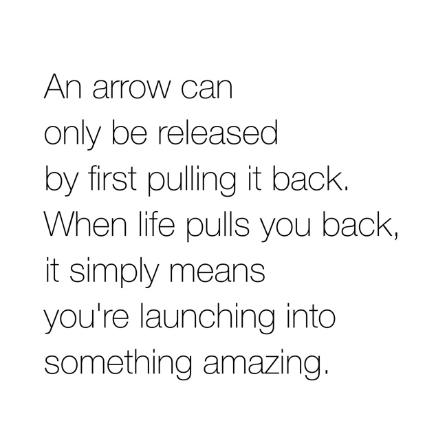 An arrow can only be released by first pulling back. When life pulls you back, it simply means you're launching into something amazing.
